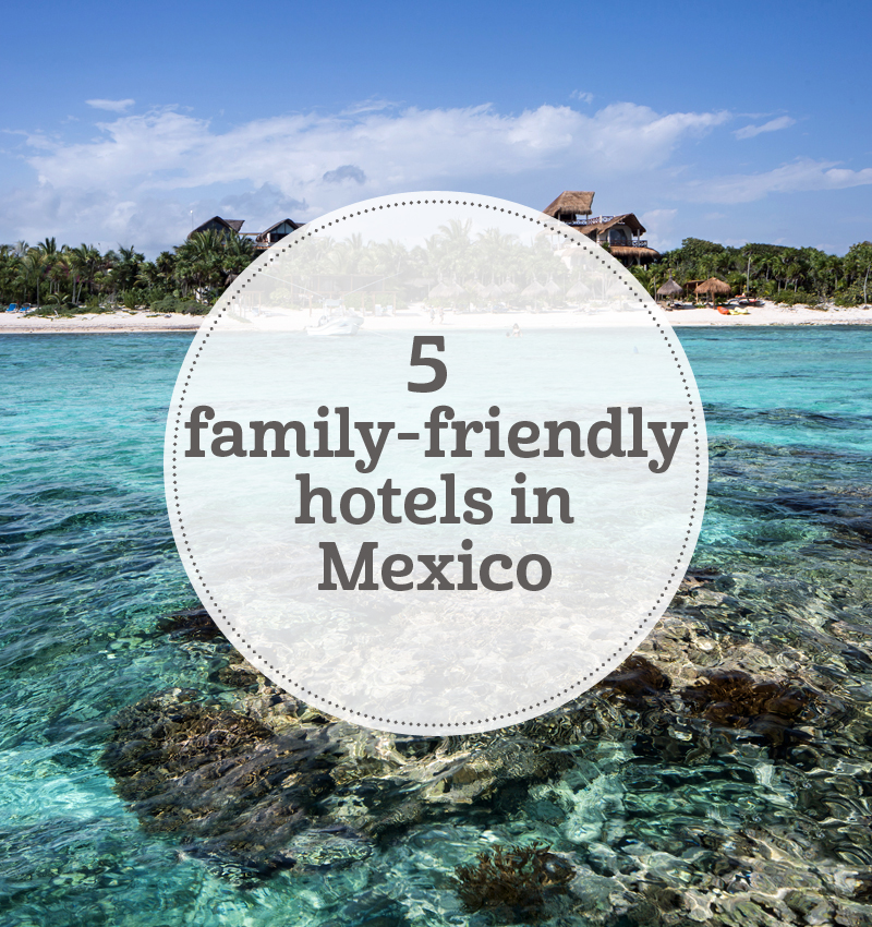 i-escape blog / 5 family-friendly hotels in Mexico